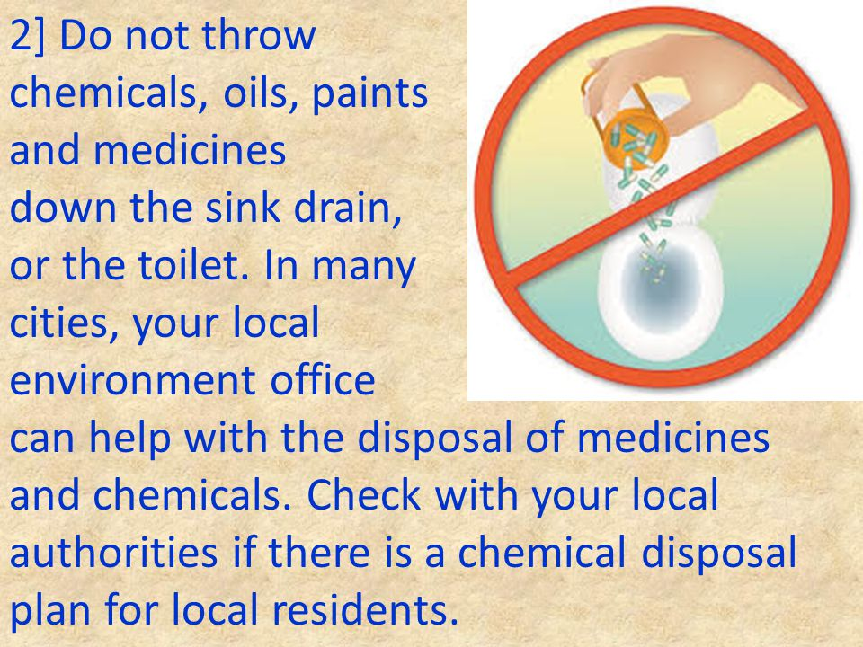 2] Do not throw chemicals, oils, paints. and medicines. down the sink drain, or the toilet. In many.